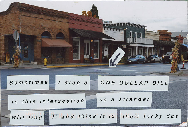 Sometimes I drop a ONE DOLLAR BILL at the intersection so a stranger will find it and think it is their lucky day.